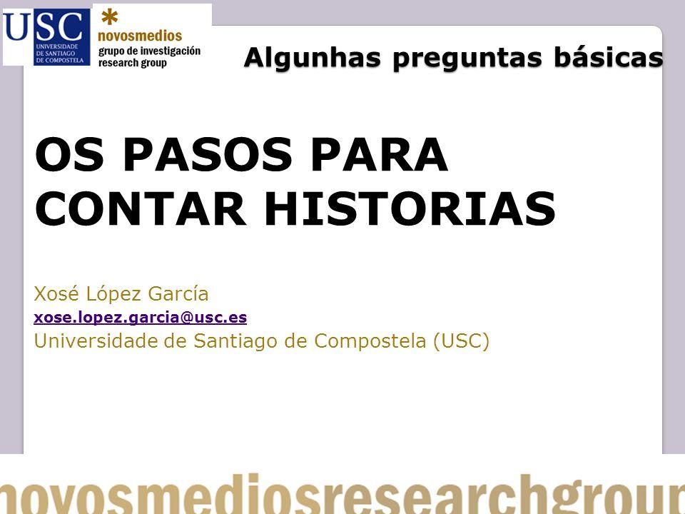 Algunhas preguntas básicas OS PASOS PARA CONTAR HISTORIAS Xosé López García xose.lopez.garcia@usc.es Universidade de Santiago de Compostela (USC)