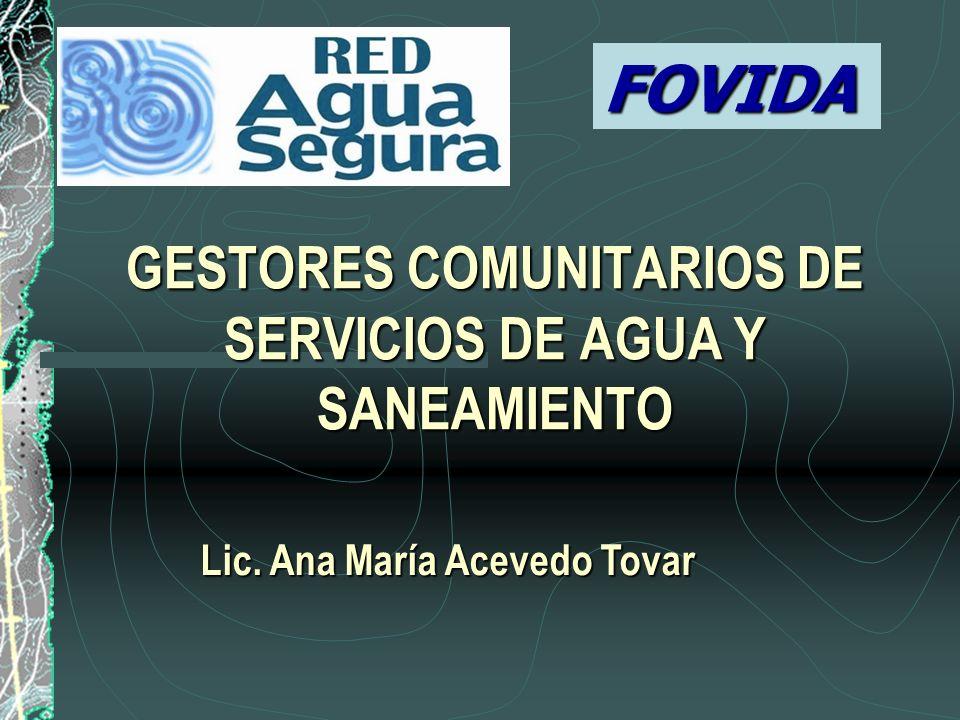 GESTORES COMUNITARIOS DE SERVICIOS DE AGUA Y SANEAMIENTO Lic. Ana María Acevedo Tovar FOVIDA