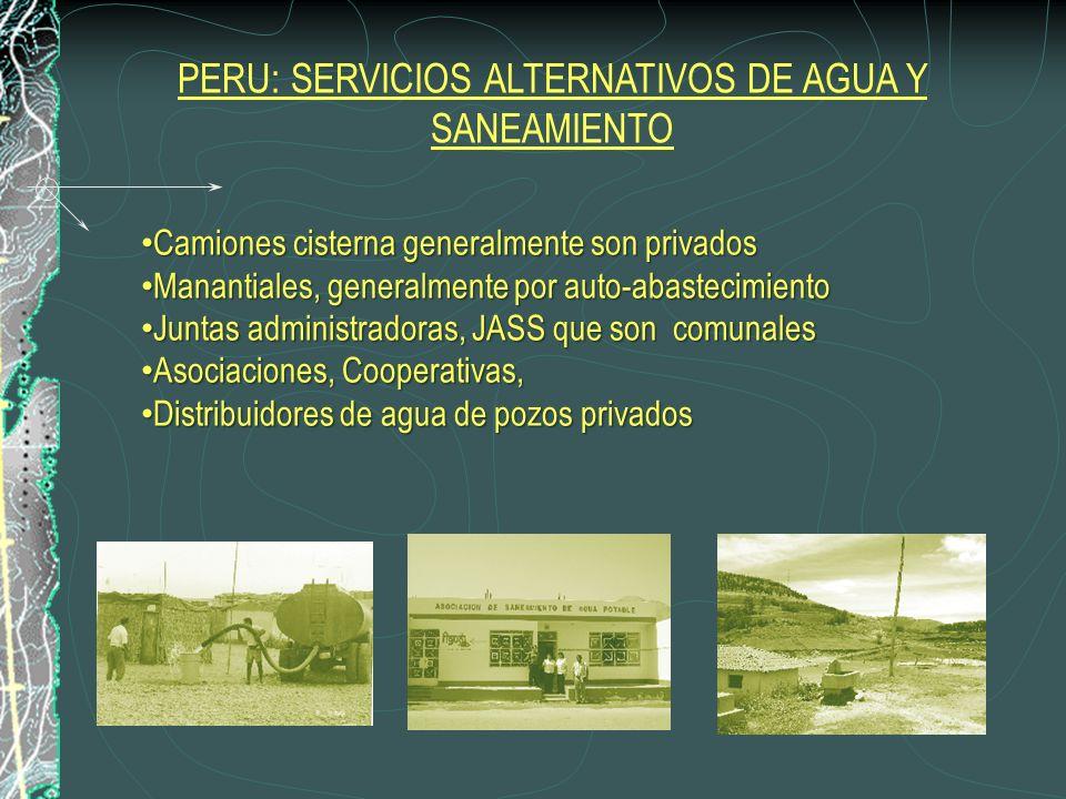 Camiones cisterna generalmente son privados Camiones cisterna generalmente son privados Manantiales, generalmente por auto-abastecimiento Manantiales, generalmente por auto-abastecimiento Juntas administradoras, JASS que son comunales Juntas administradoras, JASS que son comunales Asociaciones, Cooperativas, Asociaciones, Cooperativas, Distribuidores de agua de pozos privados Distribuidores de agua de pozos privados PERU: SERVICIOS ALTERNATIVOS DE AGUA Y SANEAMIENTO
