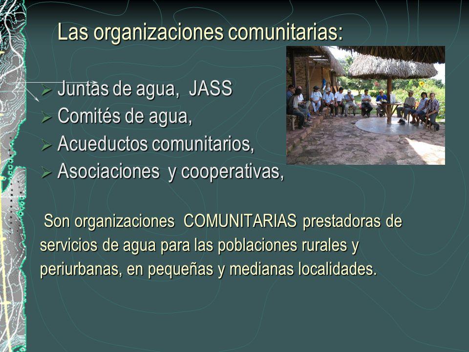 Las organizaciones comunitarias: Juntas de agua, JASS Juntas de agua, JASS Comités de agua, Comités de agua, Acueductos comunitarios, Acueductos comunitarios, Asociaciones y cooperativas, Asociaciones y cooperativas, Son organizaciones COMUNITARIAS prestadoras de servicios de agua para las poblaciones rurales y periurbanas, en pequeñas y medianas localidades.