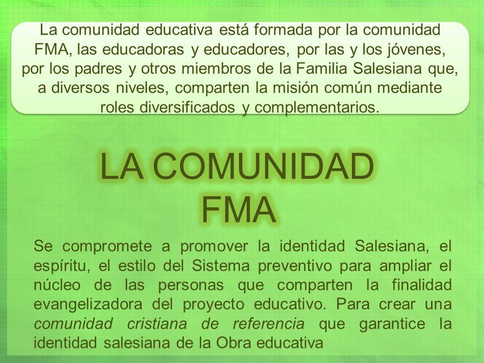 La comunidad educativa está formada por la comunidad FMA, las educadoras y educadores, por las y los jóvenes, por los padres y otros miembros de la Familia Salesiana que, a diversos niveles, comparten la misión común mediante roles diversificados y complementarios.