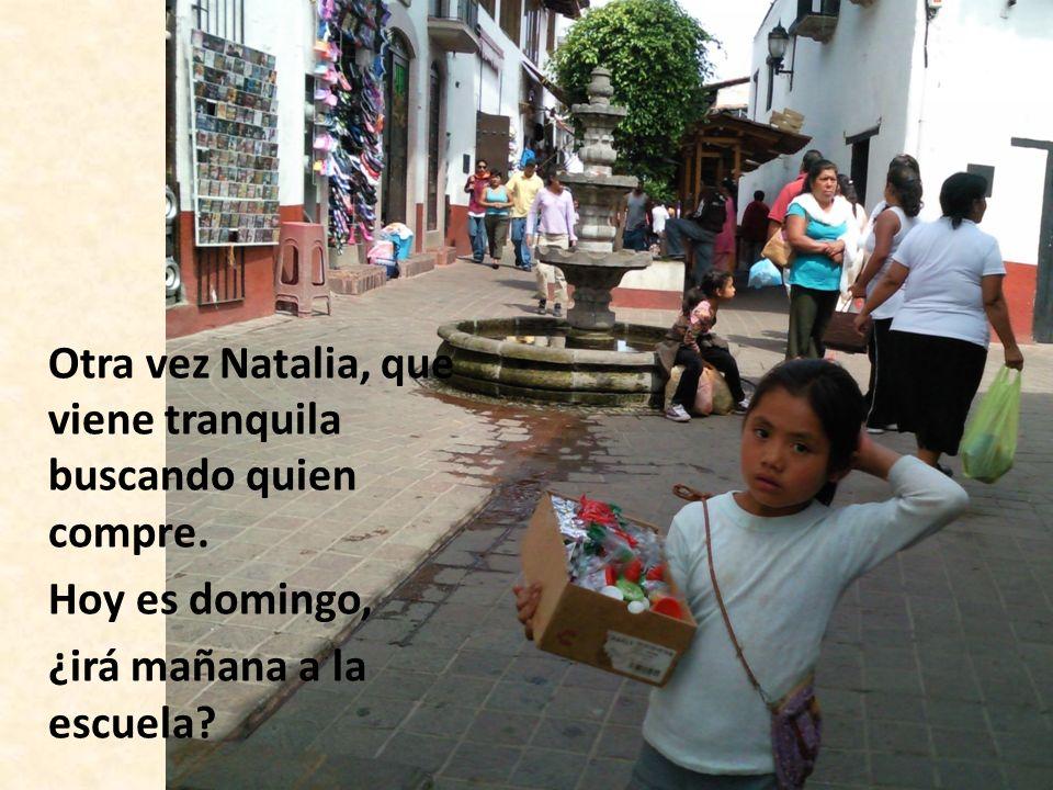 Otra vez Natalia, que viene tranquila buscando quien compre. Hoy es domingo, ¿irá mañana a la escuela?