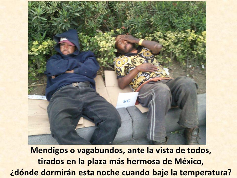 Mendigos o vagabundos, ante la vista de todos, tirados en la plaza más hermosa de México, ¿dónde dormirán esta noche cuando baje la temperatura?
