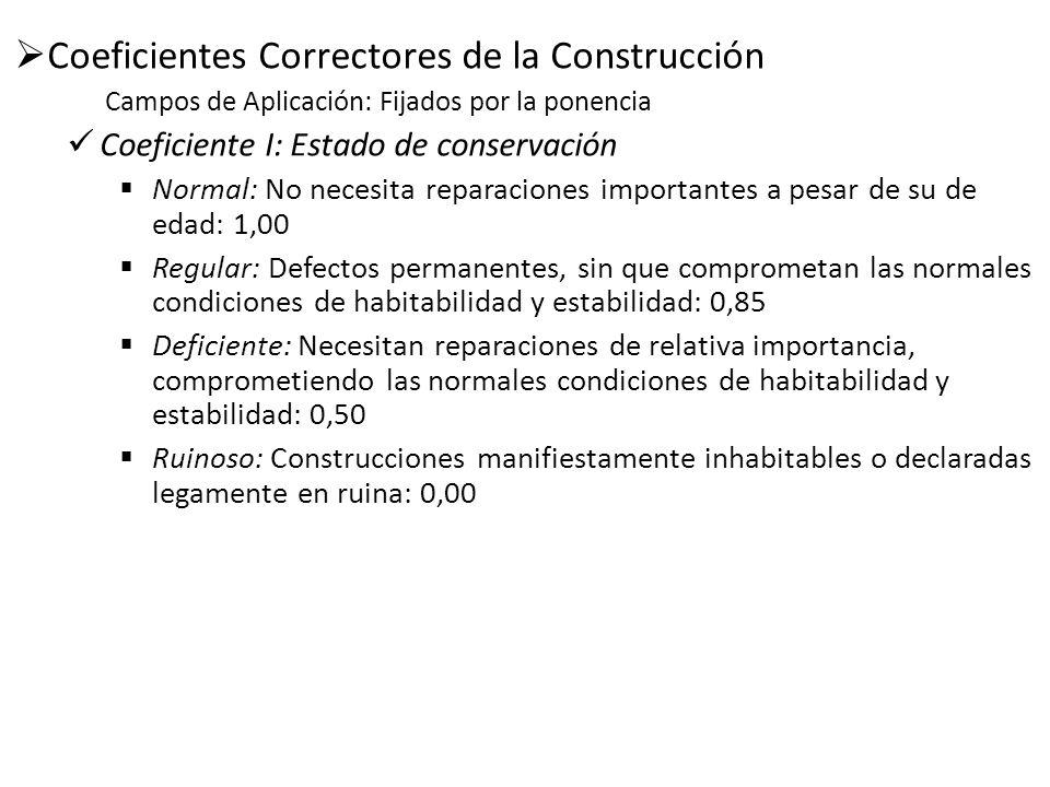Coeficientes Correctores de la Construcción Campos de Aplicación: Fijados por la ponencia Coeficiente I: Estado de conservación Normal: No necesita re