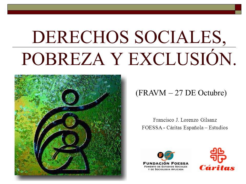 DERECHOS SOCIALES, POBREZA Y EXCLUSIÓN. Francisco J. Lorenzo Gilsanz FOESSA - Cáritas Española – Estudios (FRAVM – 27 DE Octubre)