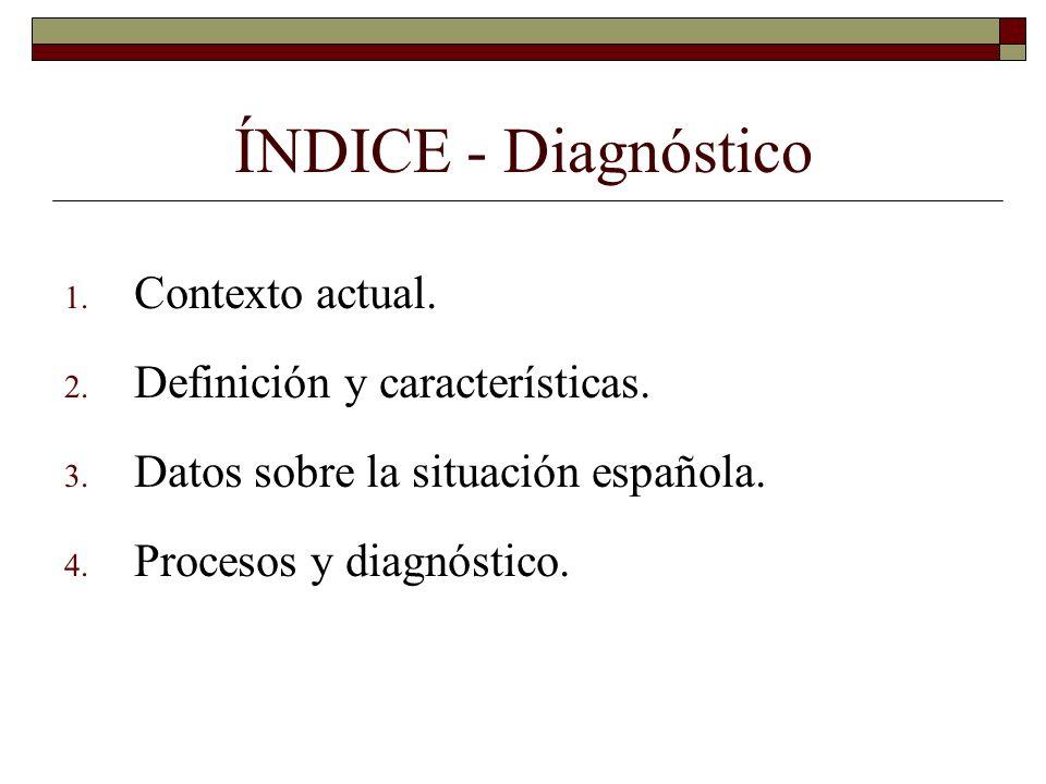 ÍNDICE - Diagnóstico 1. Contexto actual. 2. Definición y características. 3. Datos sobre la situación española. 4. Procesos y diagnóstico.