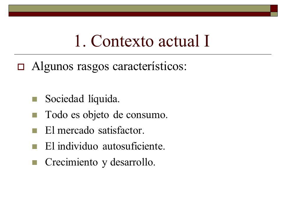 1. Contexto actual I Algunos rasgos característicos: Sociedad líquida. Todo es objeto de consumo. El mercado satisfactor. El individuo autosuficiente.