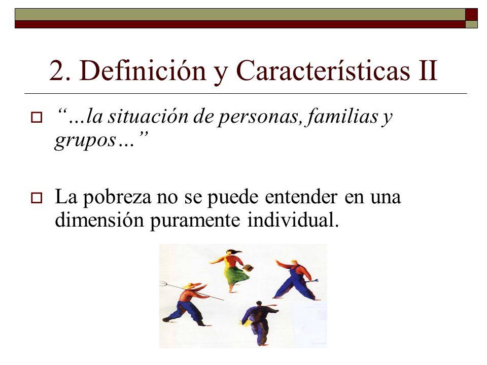 2. Definición y Características II …la situación de personas, familias y grupos… La pobreza no se puede entender en una dimensión puramente individual