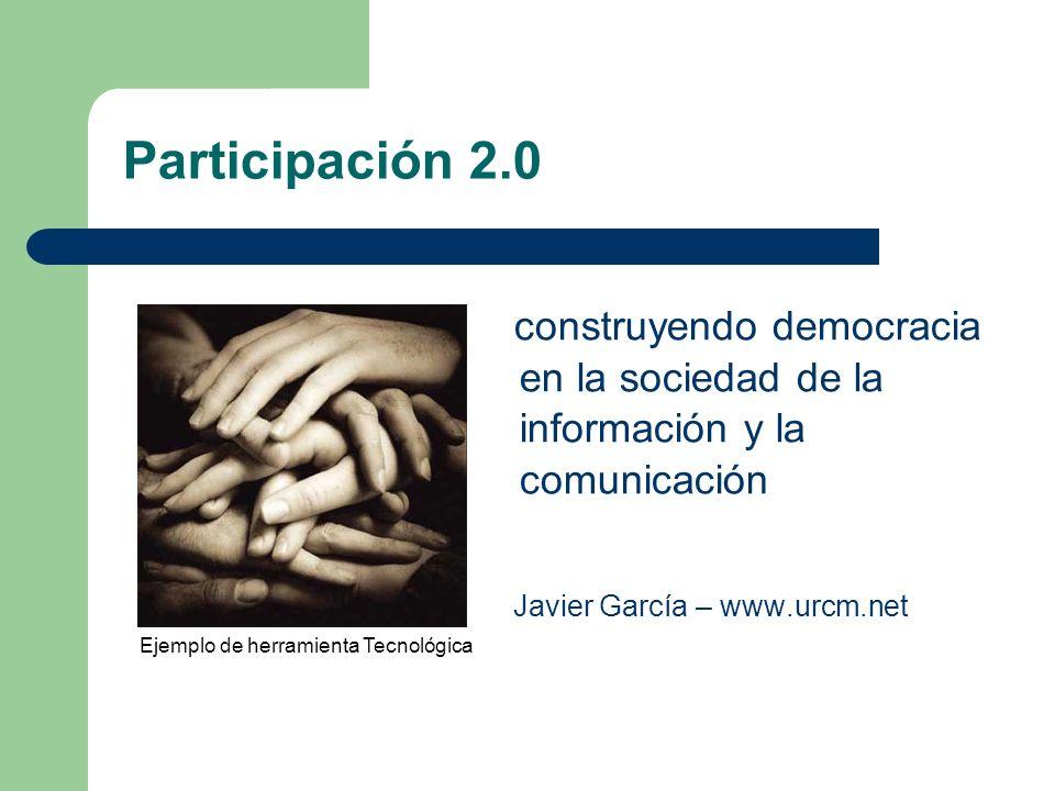 Participación 2.0 construyendo democracia en la sociedad de la información y la comunicación Javier García – www.urcm.net Ejemplo de herramienta Tecnológica