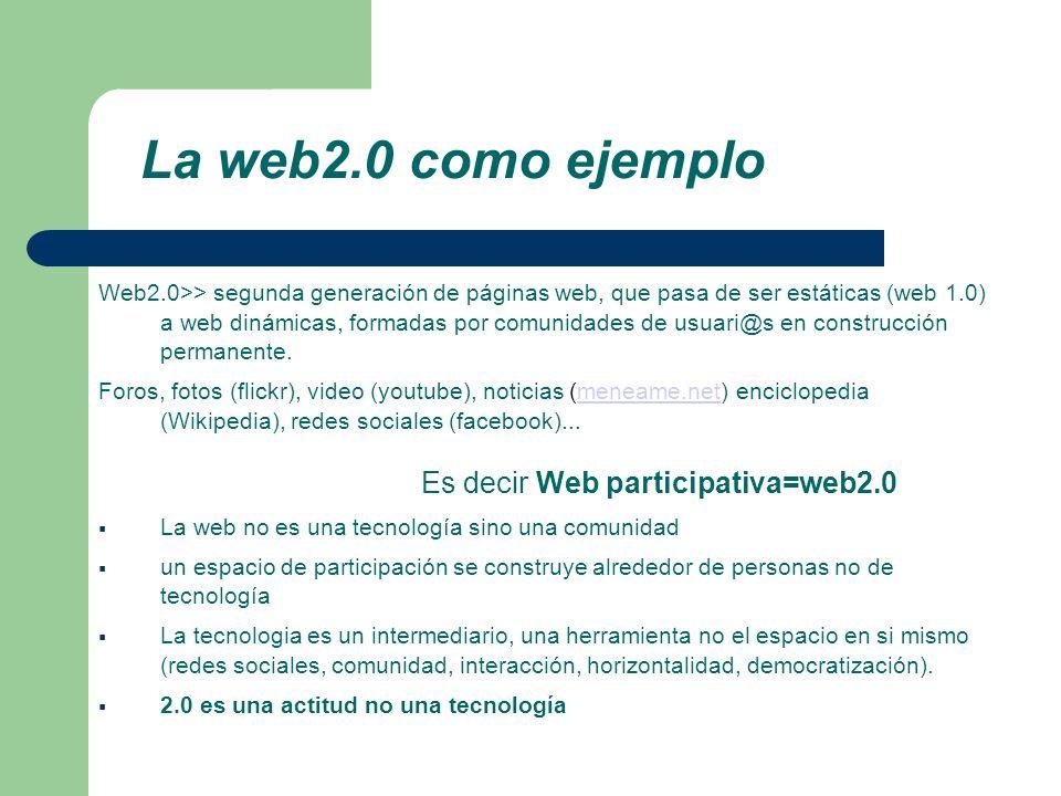 La web2.0 como ejemplo Web2.0>> segunda generación de páginas web, que pasa de ser estáticas (web 1.0) a web dinámicas, formadas por comunidades de usuari@s en construcción permanente.