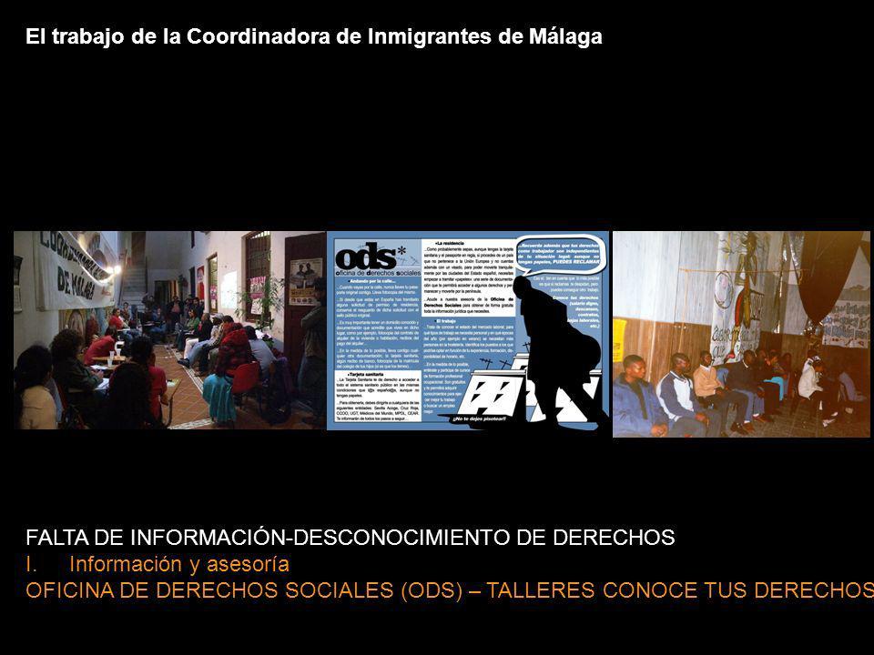 FALTA DE INFORMACIÓN-DESCONOCIMIENTO DE DERECHOS I.Información y asesoría OFICINA DE DERECHOS SOCIALES (ODS) – TALLERES CONOCE TUS DERECHOS El trabajo de la Coordinadora de Inmigrantes de Málaga