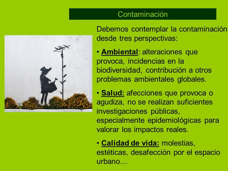 Debemos contemplar la contaminación desde tres perspectivas: Ambiental: alteraciones que provoca, incidencias en la biodiversidad, contribución a otro