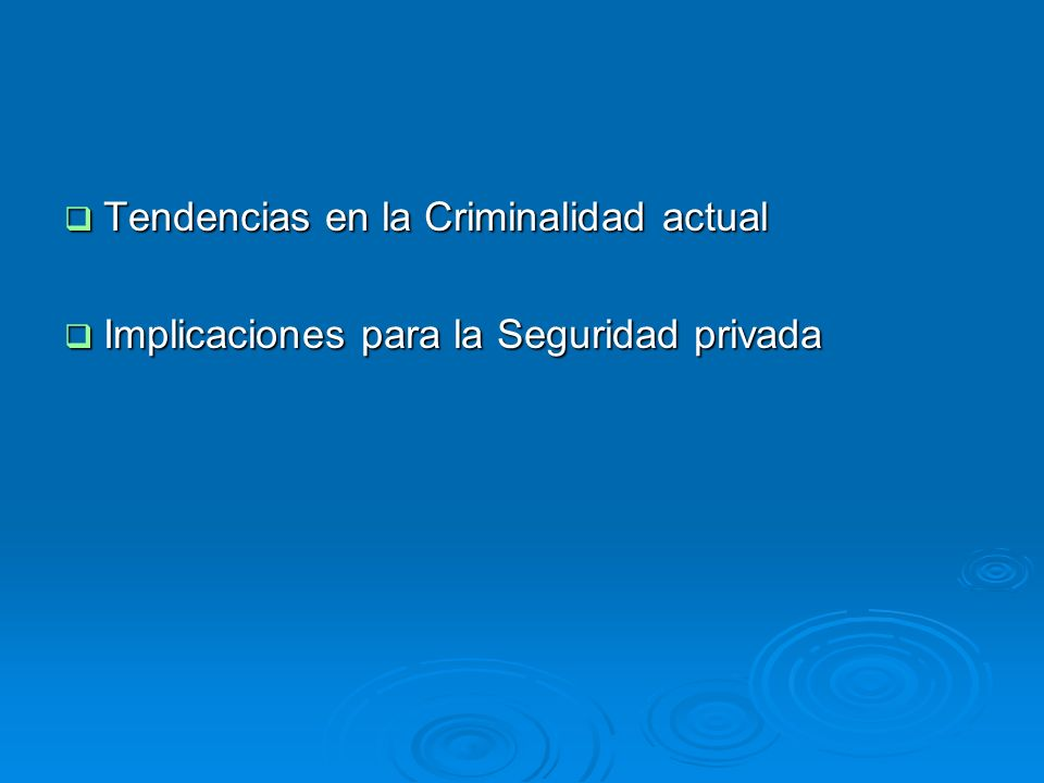 Tendencias en la Criminalidad actual Tendencias en la Criminalidad actual Implicaciones para la Seguridad privada Implicaciones para la Seguridad priv