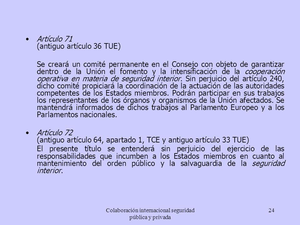 Colaboración internacional seguridad pública y privada 24 Artículo 71 (antiguo artículo 36 TUE) Se creará un comité permanente en el Consejo con objet