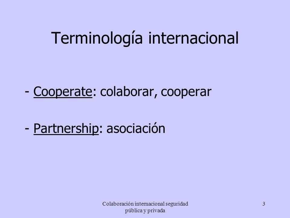 Colaboración internacional seguridad pública y privada 3 Terminología internacional - Cooperate: colaborar, cooperar - Partnership: asociación