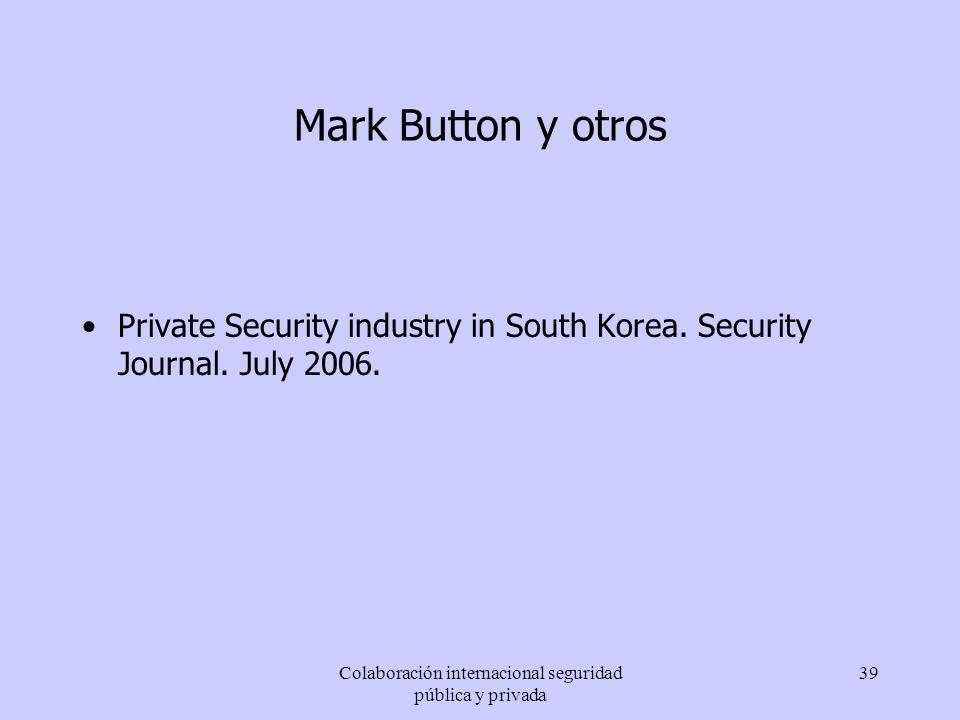 Colaboración internacional seguridad pública y privada 39 Mark Button y otros Private Security industry in South Korea. Security Journal. July 2006.