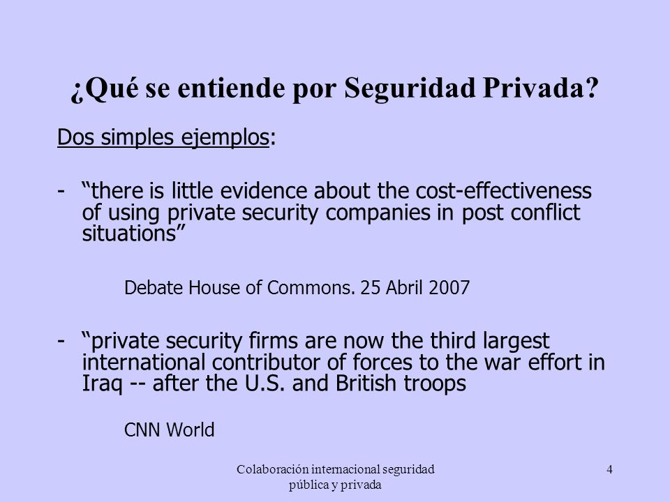 Colaboración internacional seguridad pública y privada 4 ¿Qué se entiende por Seguridad Privada? Dos simples ejemplos: -there is little evidence about