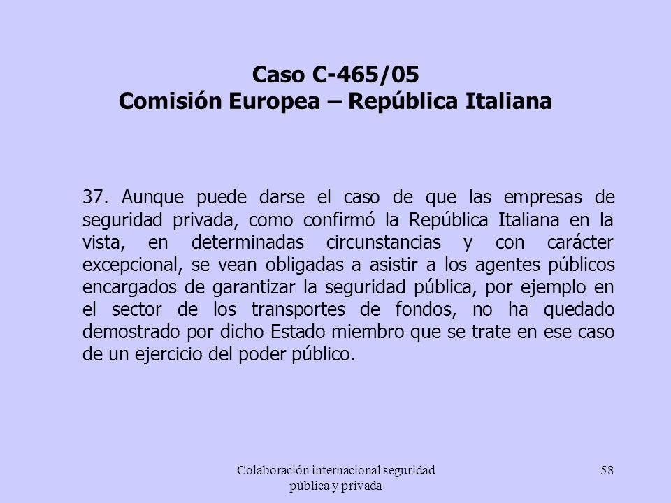Colaboración internacional seguridad pública y privada 58 Caso C-465/05 Comisión Europea – República Italiana 37. Aunque puede darse el caso de que la