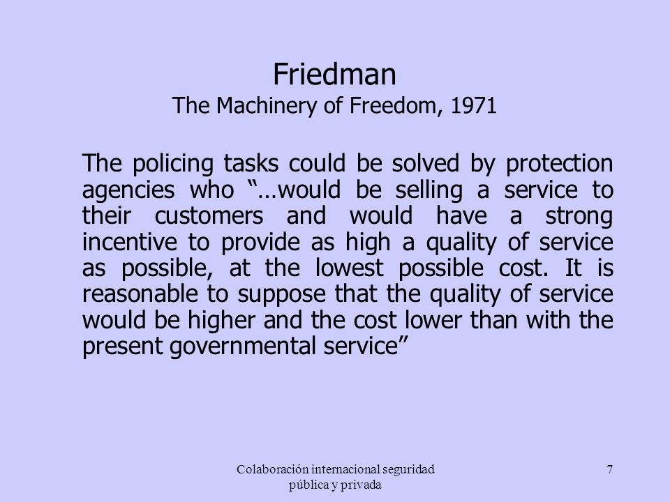 Colaboración internacional seguridad pública y privada 7 Friedman The Machinery of Freedom, 1971 The policing tasks could be solved by protection agen