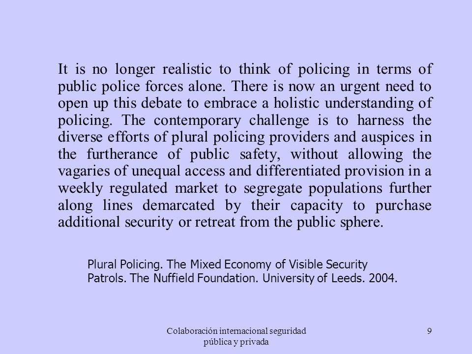 Colaboración internacional seguridad pública y privada 9 It is no longer realistic to think of policing in terms of public police forces alone. There
