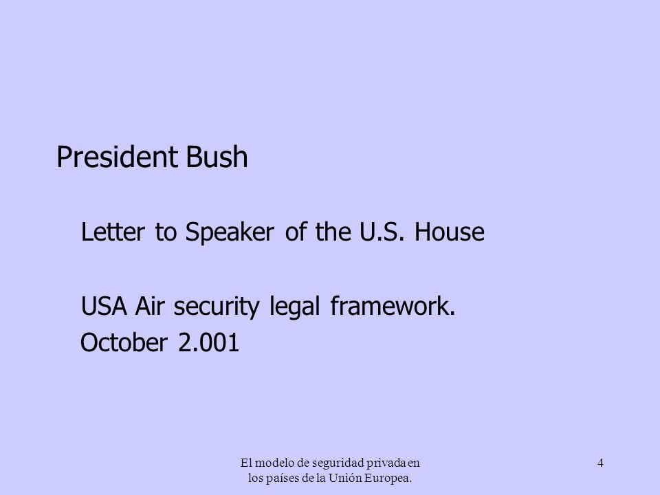 El modelo de seguridad privada en los países de la Unión Europea. 4 President Bush Letter to Speaker of the U.S. House USA Air security legal framewor
