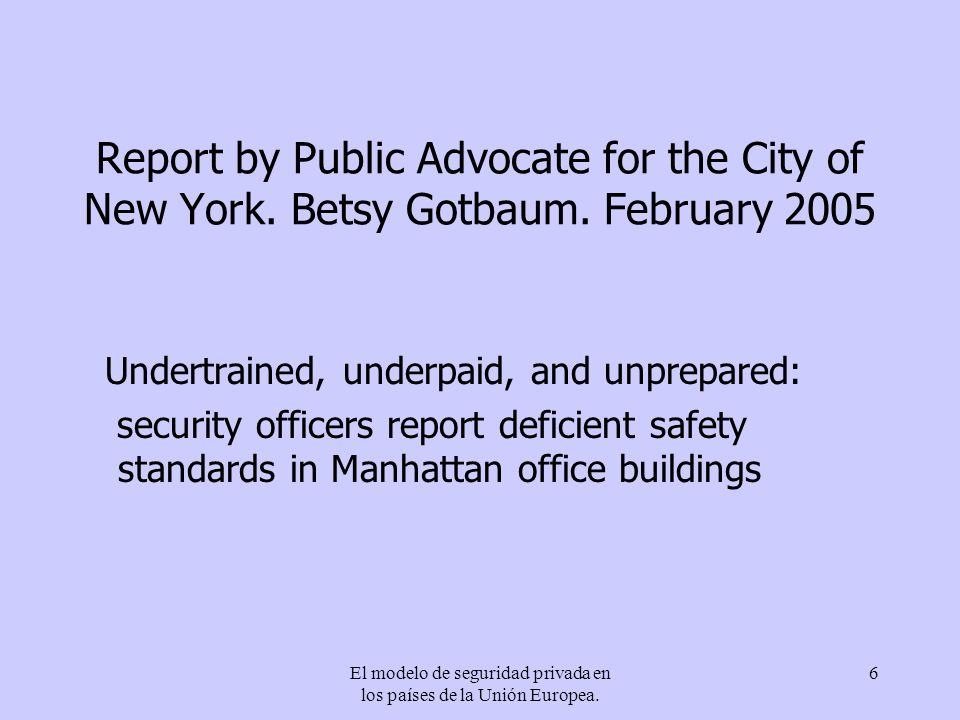 El modelo de seguridad privada en los países de la Unión Europea. 6 Report by Public Advocate for the City of New York. Betsy Gotbaum. February 2005 U