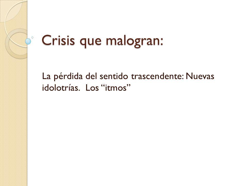 Crisis que malogran: La pérdida del sentido trascendente: Nuevas idolotrías. Los itmos