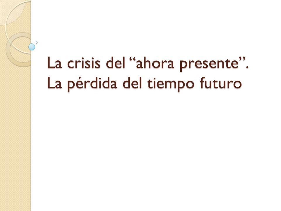 La crisis del ahora presente. La pérdida del tiempo futuro