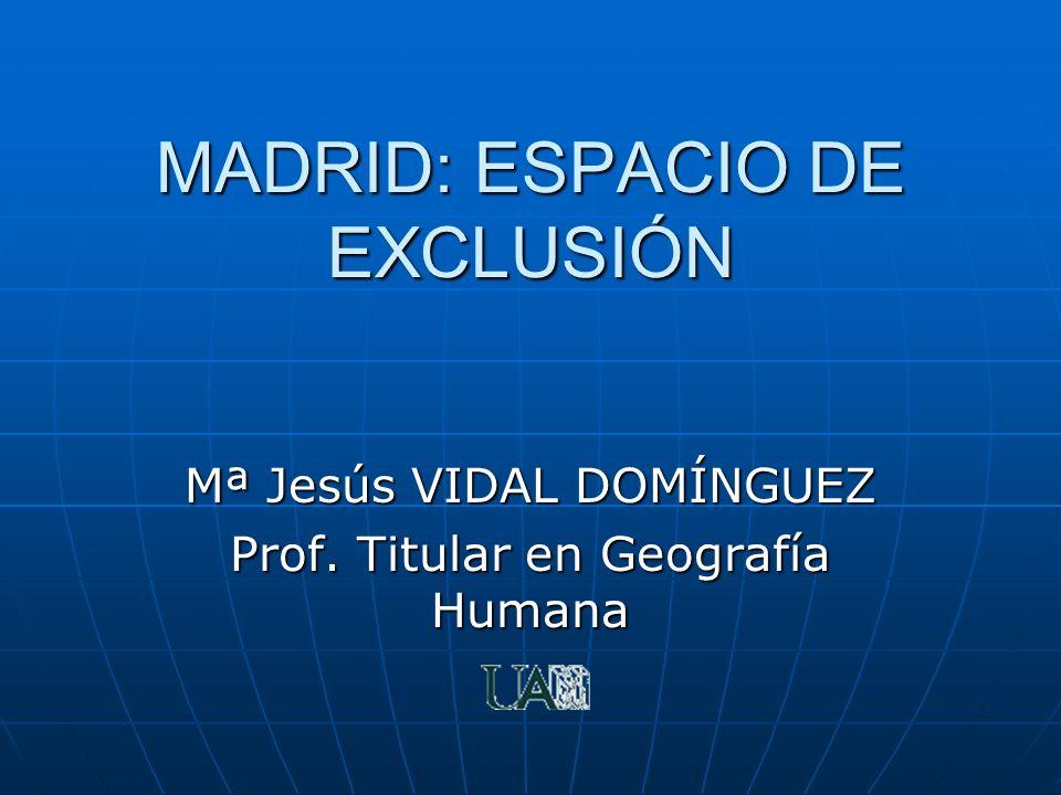 MADRID: ESPACIO DE EXCLUSIÓN Mª Jesús VIDAL DOMÍNGUEZ Prof. Titular en Geografía Humana