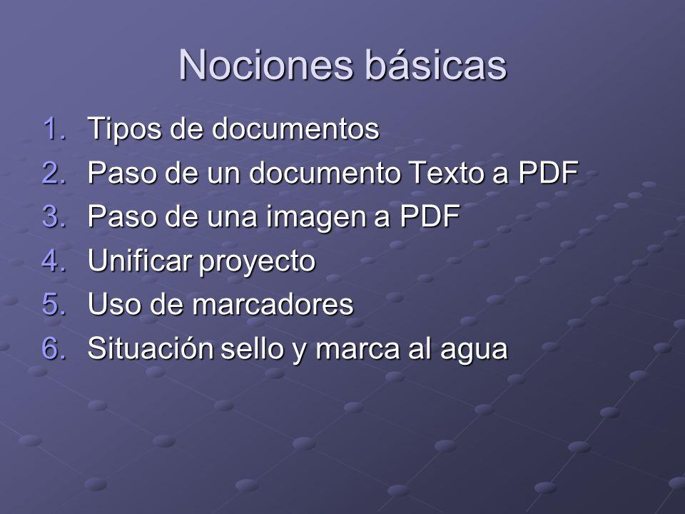 Nociones básicas 1.Tipos de documentos 2.Paso de un documento Texto a PDF 3.Paso de una imagen a PDF 4.Unificar proyecto 5.Uso de marcadores 6.Situación sello y marca al agua