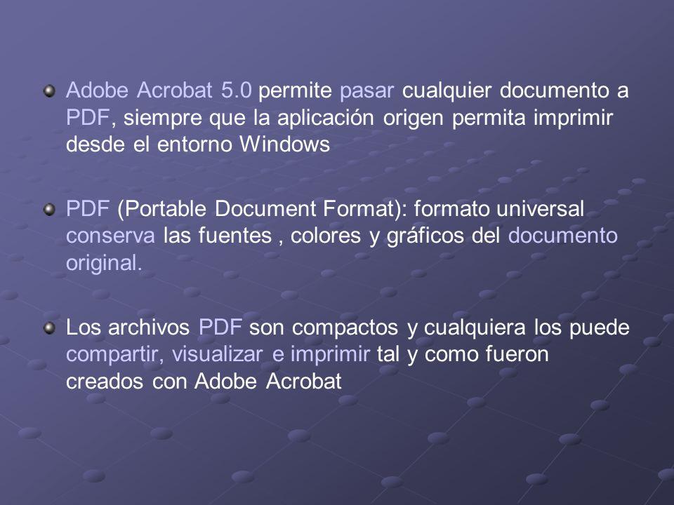 Adobe Acrobat 5.0 permite pasar cualquier documento a PDF, siempre que la aplicación origen permita imprimir desde el entorno Windows PDF (Portable Document Format): formato universal conserva las fuentes, colores y gráficos del documento original.