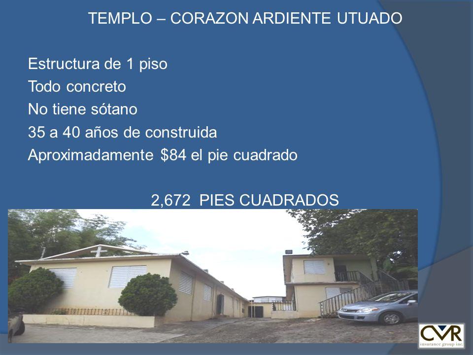 TEMPLO – CORAZON ARDIENTE UTUADO Estructura de 1 piso Todo concreto No tiene sótano 35 a 40 años de construida Aproximadamente $84 el pie cuadrado 2,6