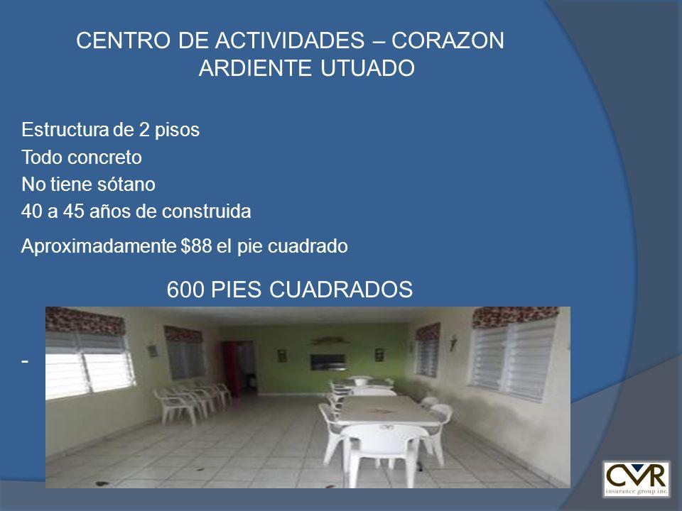 CENTRO DE ACTIVIDADES – CORAZON ARDIENTE UTUADO Estructura de 2 pisos Todo concreto No tiene sótano 40 a 45 años de construida Aproximadamente $88 el