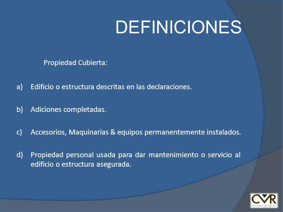 DEFINICIONES 2. Propiedad Cubierta: a) Edificio o estructura descritas en las declaraciones. b) Adiciones completadas. c) Accesorios, Maquinarias & eq