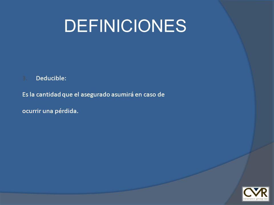 DEFINICIONES 3.Deducible: Es la cantidad que el asegurado asumirá en caso de ocurrir una pérdida.