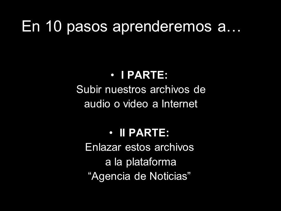 En 10 pasos aprenderemos a… I PARTE: Subir nuestros archivos de audio o video a Internet II PARTE: Enlazar estos archivos a la plataforma Agencia de Noticias