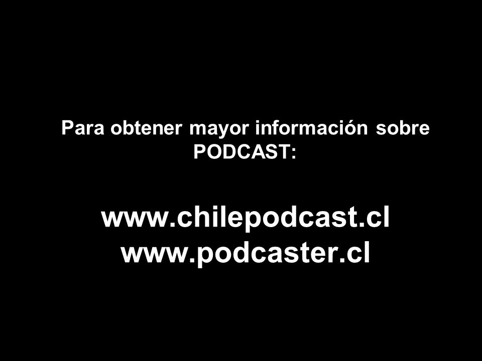 Para obtener mayor información sobre PODCAST: www.chilepodcast.cl www.podcaster.cl