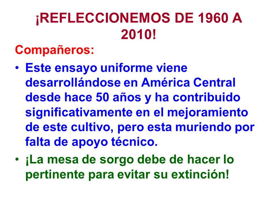 ¡REFLECCIONEMOS DE 1960 A 2010! Compañeros: Este ensayo uniforme viene desarrollándose en América Central desde hace 50 años y ha contribuido signific