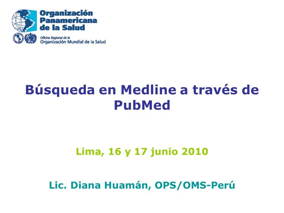 Búsqueda en Medline a través de PubMed Lima, 16 y 17 junio 2010 Lic. Diana Huamán, OPS/OMS-Perú
