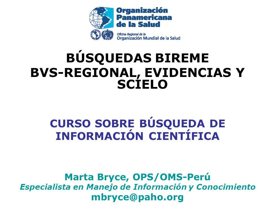 BÚSQUEDAS BIREME BVS-REGIONAL, EVIDENCIAS Y SCIELO CURSO SOBRE BÚSQUEDA DE INFORMACIÓN CIENTÍFICA Marta Bryce, OPS/OMS-Perú Especialista en Manejo de