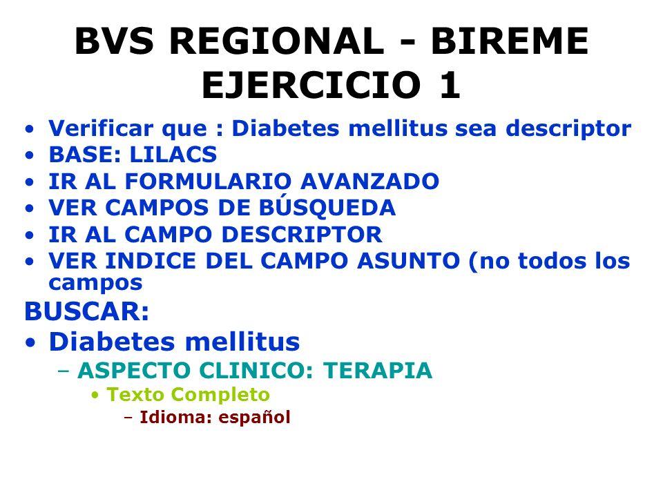 BVS REGIONAL - BIREME EJERCICIO 1 Verificar que : Diabetes mellitus sea descriptor BASE: LILACS IR AL FORMULARIO AVANZADO VER CAMPOS DE BÚSQUEDA IR AL