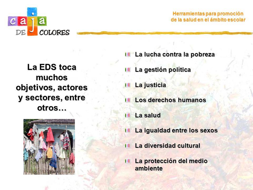 La EDS toca muchos objetivos, actores y sectores, entre otros… Herramientas para promoción de la salud en el ámbito escolar La lucha contra la pobreza