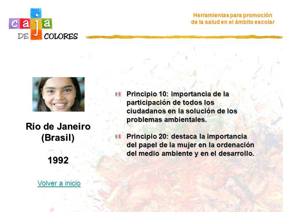 Río de Janeiro (Brasil) 1992 Volver a inicio Volver a inicio Herramientas para promoción de la salud en el ámbito escolar Principio 21: importancia de movilizar la creatividad, los ideales y los valores de los jóvenes del mundo con el fin de forjar una alianza mundial para el desarrollo sostenible.
