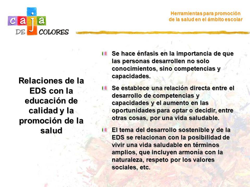 La EDS toca muchos objetivos, actores y sectores, entre otros… Herramientas para promoción de la salud en el ámbito escolar La lucha contra la pobreza La gestión política La justicia Los derechos humanos La salud La igualdad entre los sexos La diversidad cultural La protección del medio ambiente