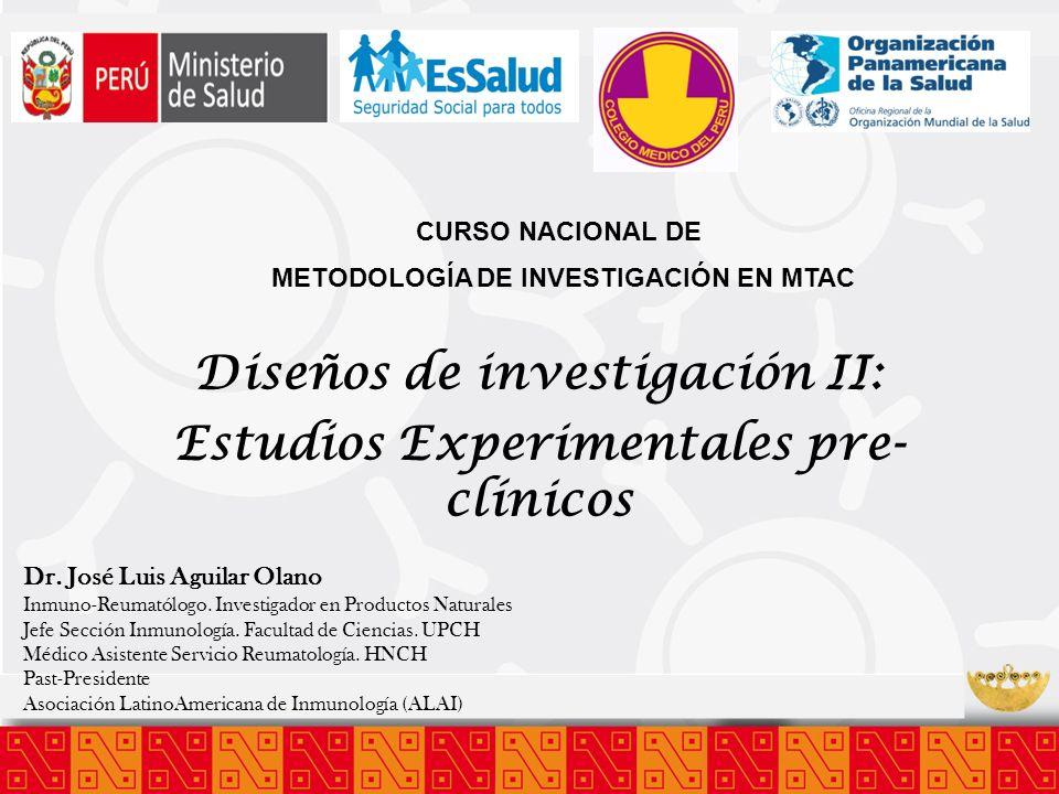 Diseños de investigación II: Estudios Experimentales pre- clínicos CURSO NACIONAL DE METODOLOGÍA DE INVESTIGACIÓN EN MTAC Dr. José Luis Aguilar Olano