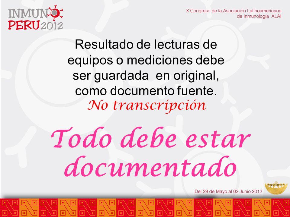 Todo debe estar documentado Resultado de lecturas de equipos o mediciones debe ser guardada en original, como documento fuente. No transcripción