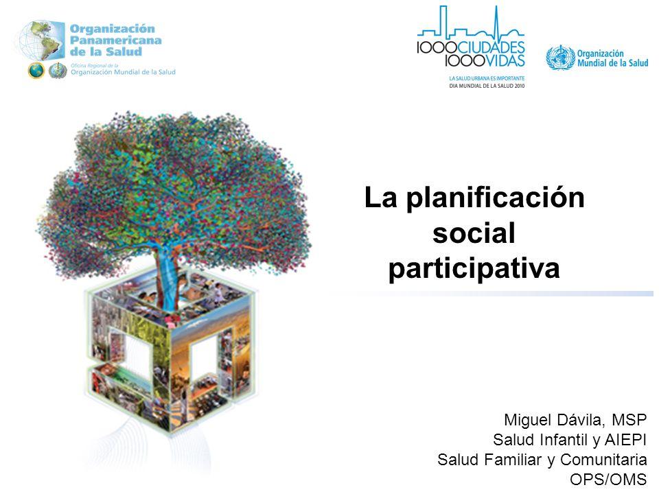 La planificación social participativa Miguel Dávila, MSP Salud Infantil y AIEPI Salud Familiar y Comunitaria OPS/OMS