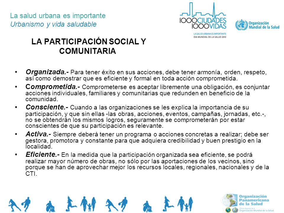 LA PARTICIPACIÓN SOCIAL Y COMUNITARIA La salud urbana es importante Urbanismo y vida saludable Organizada.- Para tener éxito en sus acciones, debe ten