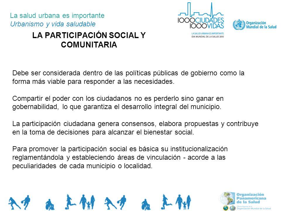 LA PARTICIPACIÓN SOCIAL Y COMUNITARIA La salud urbana es importante Urbanismo y vida saludable Debe ser considerada dentro de las políticas públicas d