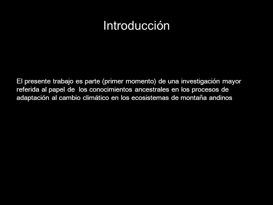 Introducción El presente trabajo es parte (primer momento) de una investigación mayor referida al papel de los conocimientos ancestrales en los procesos de adaptación al cambio climático en los ecosistemas de montaña andinos